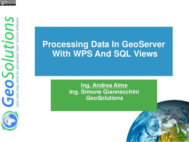 Ing. Andrea Aime Ing. Simone Giannecchini GeoSolutions Processing Data In GeoServer With WPS And SQL Views