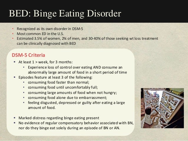 BED: Binge Eating Disorder DSM-5 Criteria  At least 1 > week, for 3 months: • Experience loss of control over eating AND ...