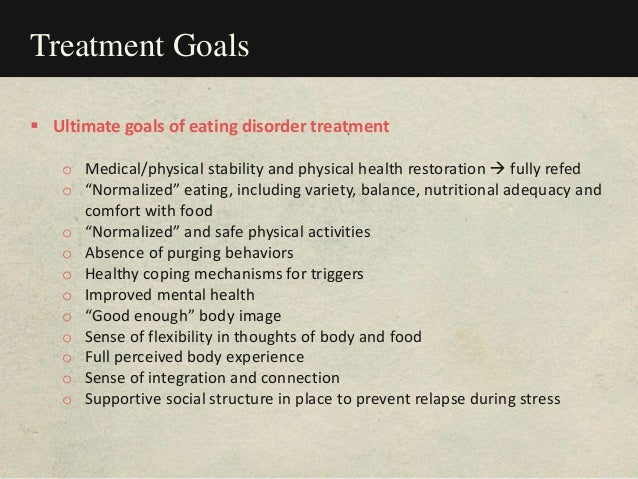 Treatment Goals  Ultimate goals of eating disorder treatment o Medical/physical stability and physical health restoration...
