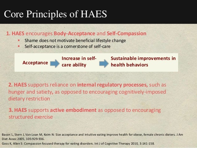 Core Principles of HAES 1. HAES encourages Body-Acceptance and Self-Compassion  Shame does not motivate beneficial lifest...