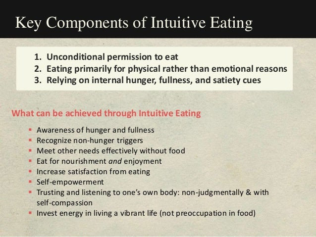 Key Components of Intuitive Eating 1. Unconditional permission to eat 2. Eating primarily for physical rather than emotion...