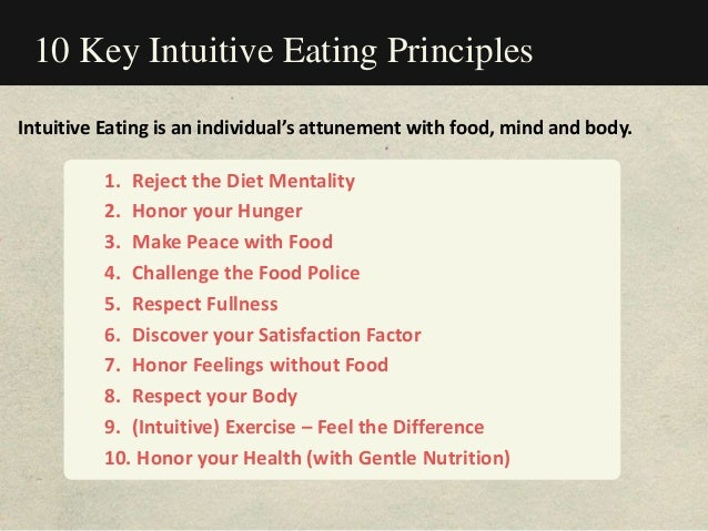 10 Key Intuitive Eating Principles 1. Reject the Diet Mentality 2. Honor your Hunger 3. Make Peace with Food 4. Challenge ...