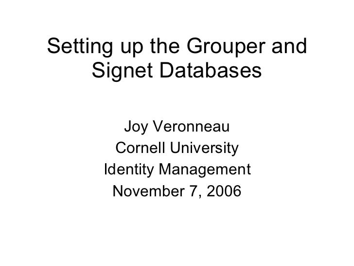 Setting up the Grouper and Signet Databases Joy Veronneau Cornell University Identity Management November 7, 2006
