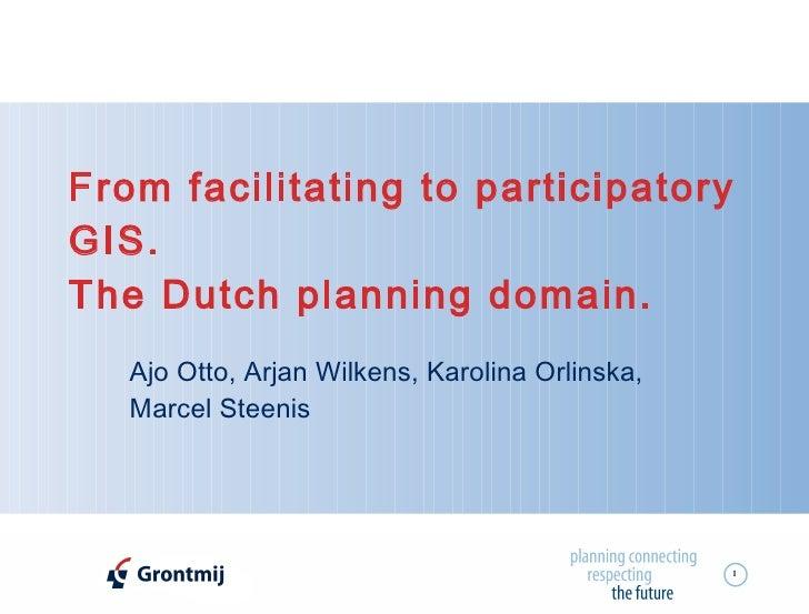 From facilitating to participatory GIS. The Dutch planning domain.   Ajo Otto, Arjan Wilkens, Karolina Orlinska, Marcel St...