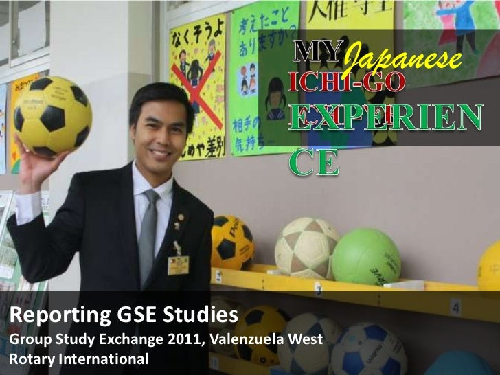MY<br />Japanese<br />ICHI-GO ICHI-YE<br />EXPERIENCE<br />Reporting GSE Studies<br />Group Study Exchange 2011, Valenzuel...