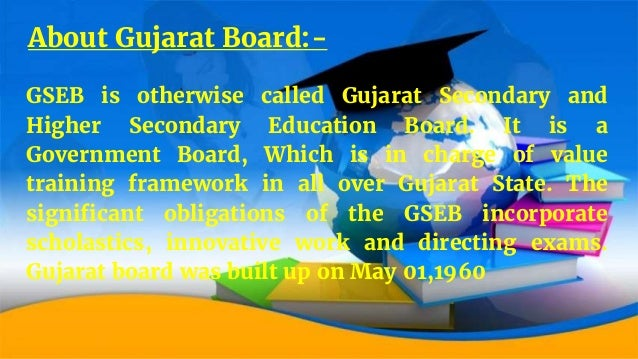 About Gujarat Board:- GSEB is otherwise called Gujarat Secondary and Higher Secondary Education Board. It is a Government ...