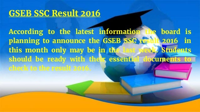 GSEB SSC Result 2016 According to the latest information the board is planning to announce the GSEB SSC result 2016 in thi...