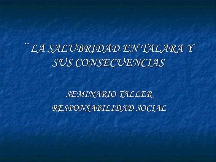 ¨ LA SALUBRIDAD EN TALARA Y SUS CONSECUENCIAS SEMINARIO TALLER RESPONSABILIDAD SOCIAL