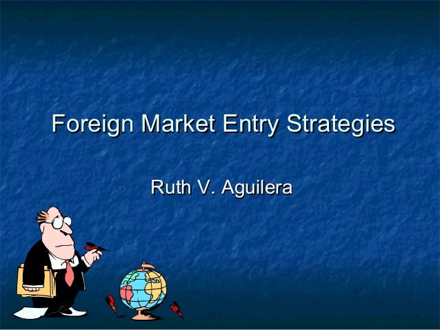 Foreign Market Entry Strategies Ruth V. Aguilera
