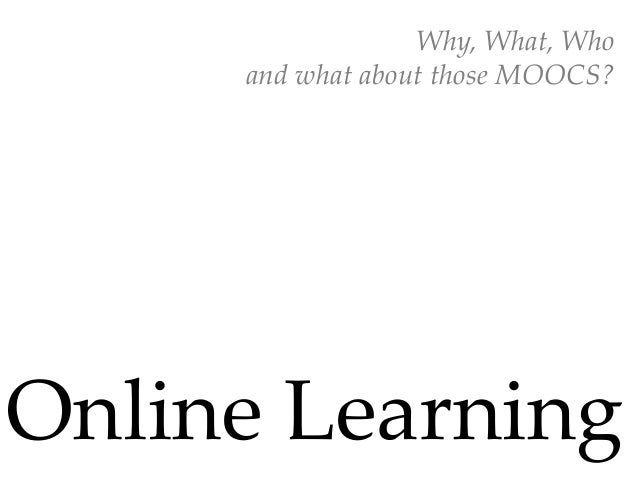 Why,  What,  Who	      and  what  about  those  MOOCS?	Online  Learning