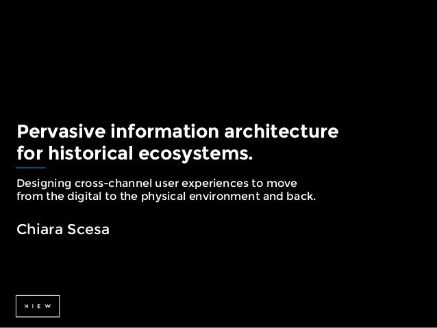 Pervasive information architecture for historical ecosystems. Designing cross-channel user experiences to move from the di...