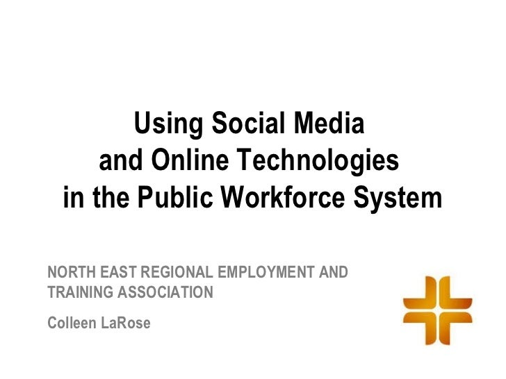 Using Social Media      and Online Technologies  in the Public Workforce SystemNORTH EAST REGIONAL EMPLOYMENT ANDTRAINING ...