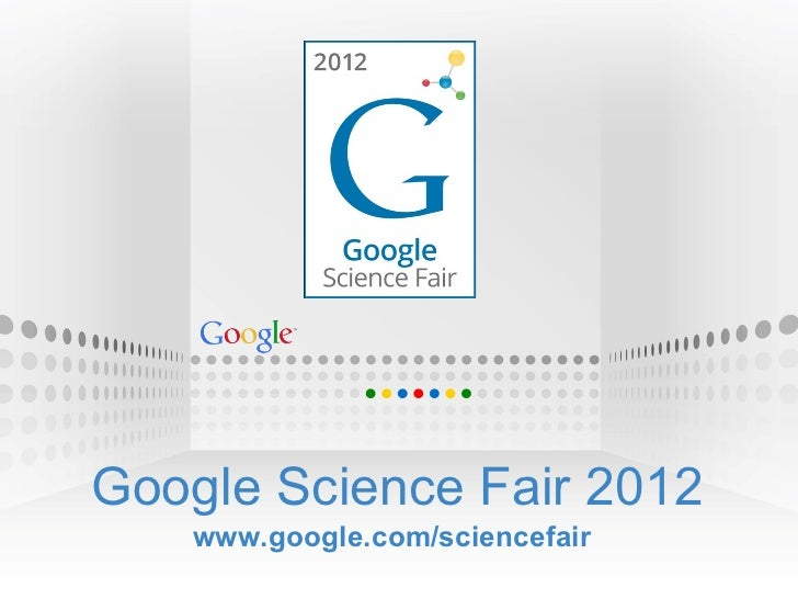Google Science Fair 2012 www.google.com/sciencefair