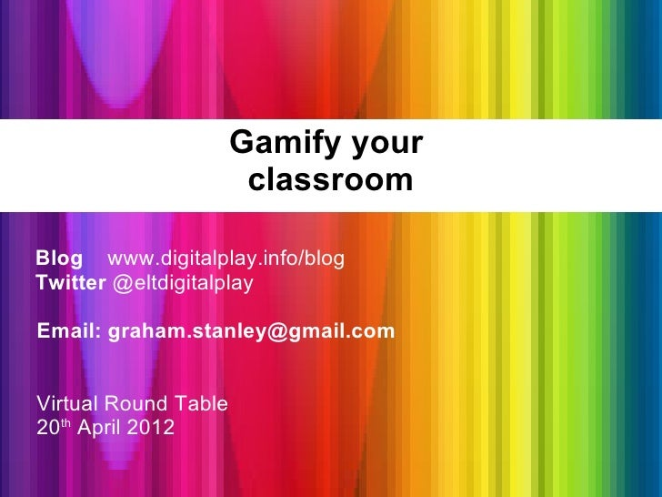 Gamify your                       classroomBlog www.digitalplay.info/blogTwitter @eltdigitalplayEmail: graham.stanley@gmai...