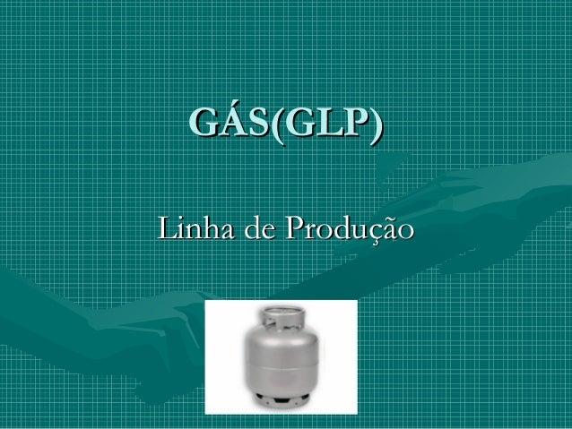 GÁS(GLP)GÁS(GLP) Linha de ProduçãoLinha de Produção