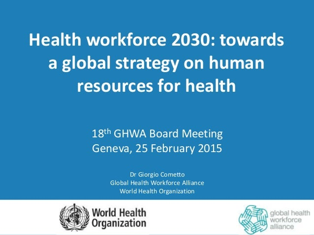 Health workforce 2030: towards a global strategy on human resources for health 18th GHWA Board Meeting Geneva, 25 February...