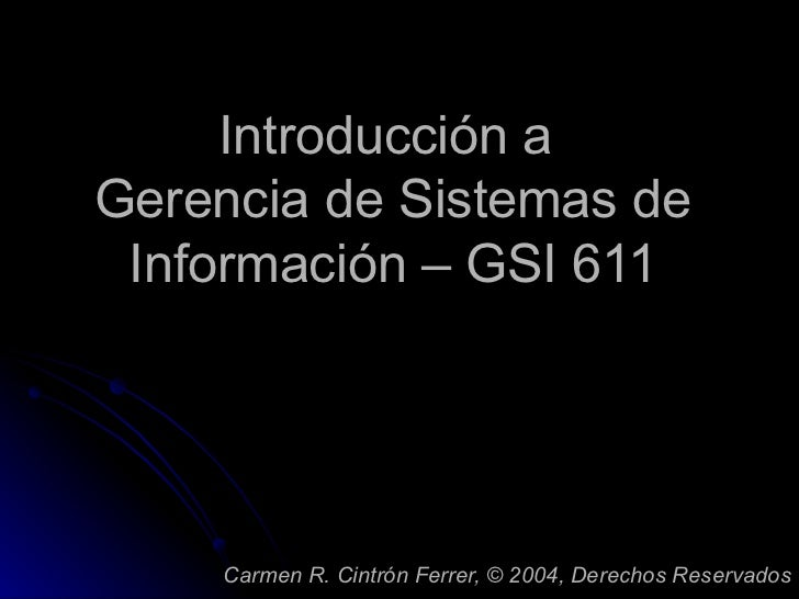 Introducción a  Gerencia de Sistemas de Información – GSI 611 Carmen R. Cintrón Ferrer,  ©  2004, Derechos Reservados