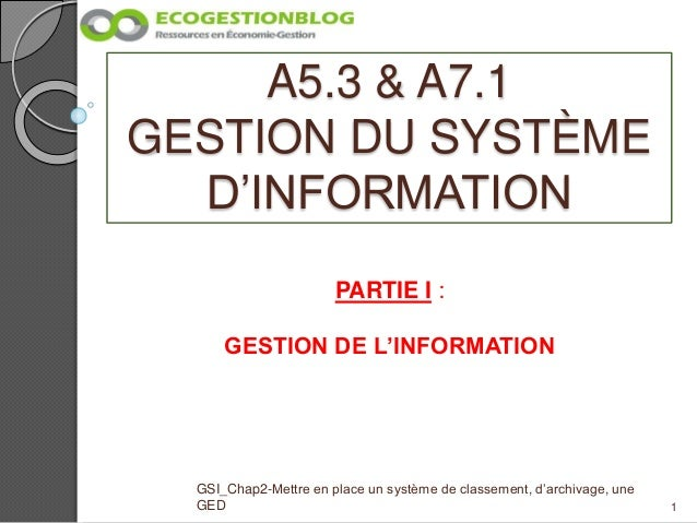 A5.3 & A7.1 GESTION DU SYSTÈME D'INFORMATION 1 GSI_Chap2-Mettre en place un système de classement, d'archivage, une GED PA...