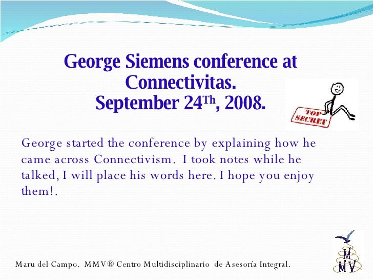 George Siemens conference at Connectivitas. September 24 Th , 2008. George started the conference by explaining how he cam...