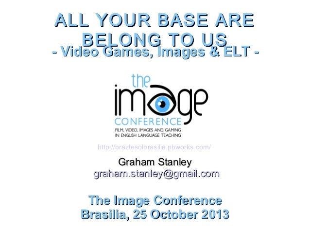 ALL YOUR BASE ARE BELONG TO US  - Video Games, Images & ELT -  http://braztesolbrasilia.pbworks.com/  Graham Stanley graha...