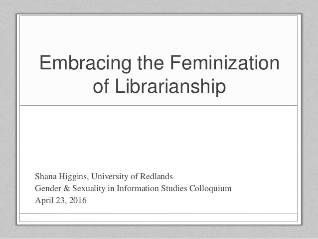 Embracing the Feminization of Librarianship Shana Higgins, University of Redlands Gender & Sexuality in Information Studie...