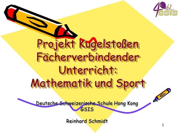 Projekt KugelstoßenFächerverbindender Unterricht:Mathematik und Sport<br />Deutsche Schweizerische Schule Hong Kong<br />G...
