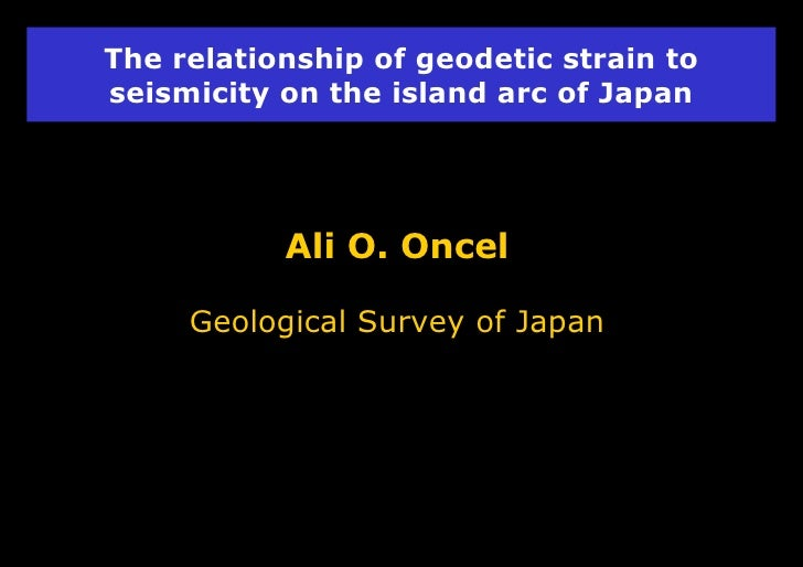 The relationship of geodetic strain to seismicity on the island arc of Japan Ali O. Oncel Geological Survey of Japan