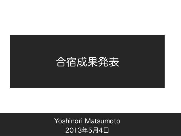 合宿成果発表Yoshinori Matsumoto2013年5月4日