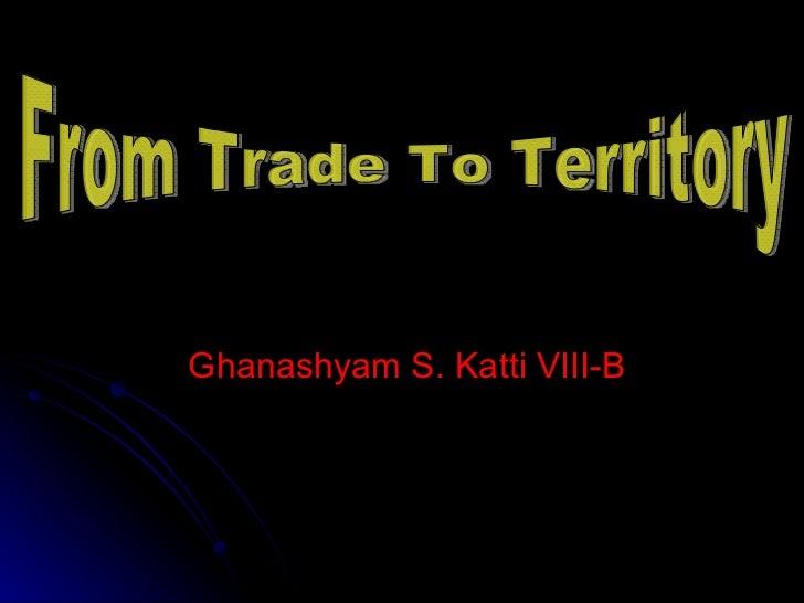 Ghanashyam S. Katti VIII-B From Trade To Territory