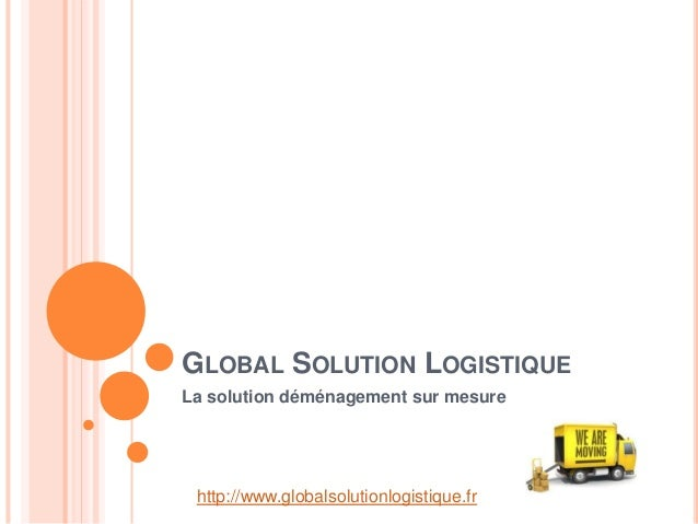 GLOBAL SOLUTION LOGISTIQUE La solution déménagement sur mesure http://www.globalsolutionlogistique.fr