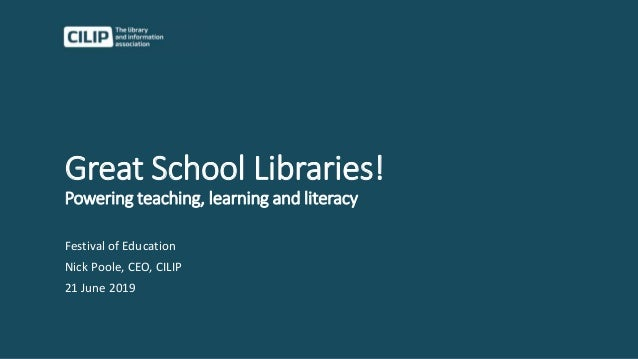 Great School Libraries! Powering teaching, learning and literacy Festival of Education Nick Poole, CEO, CILIP 21 June 2019
