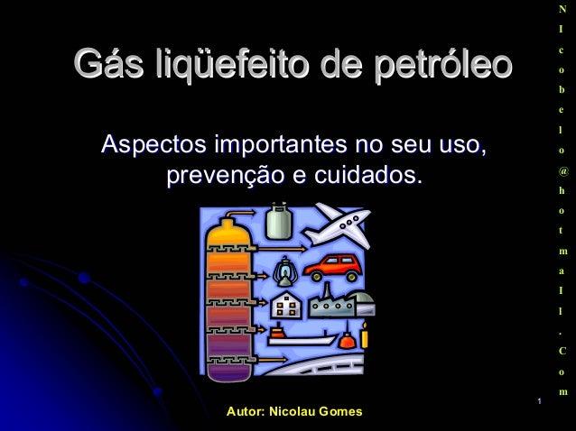 Autor: Nicolau Gomes 11 GásGás liqüefeitoliqüefeito de petróleode petróleo N I c o b e l o @ h o t m a I l . C o m Aspecto...