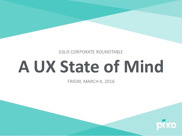 A	UX	State	of	Mind FRIDAY, MARCH 4, 2016 GSLIS CORPORATE ROUNDTABLE