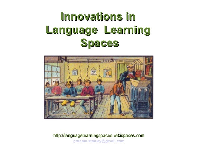 Innovations in Language Learning Spaces  http://languagelearningspaces.wikispaces.com graham.stanley@gmail.com