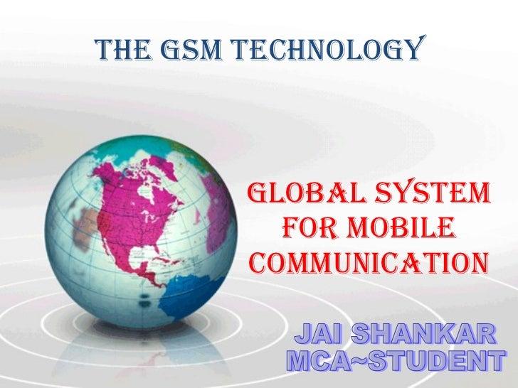 The GSM technology  GLOBAL SYSTEM FOR MOBILE COMMUNICATION JAI SHANKAR MCA~STUDENT