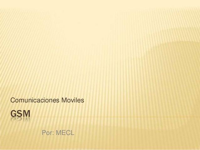 GSM Comunicaciones Moviles Por: MECL