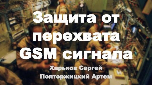 Защита от перехвата GSM сигнала Харьков Сергей Полторжицкий Артем