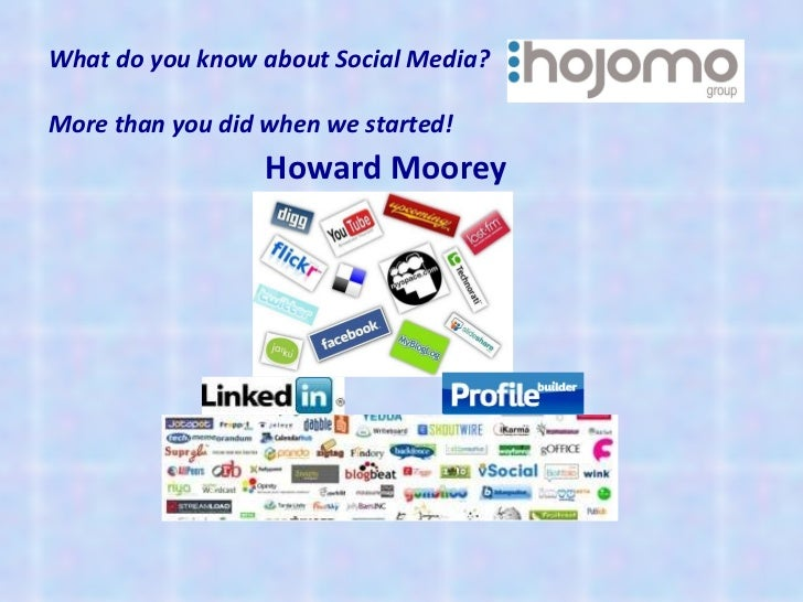 What do you know about Social Media? More than you did when we started!   <ul><li>Howard Moorey  </li></ul>