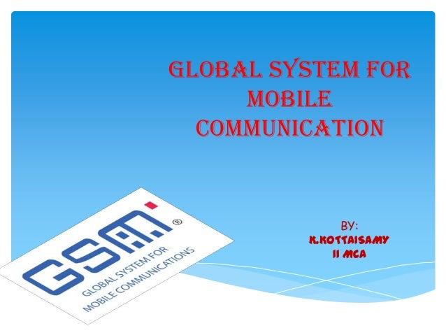 GLOBAL SYSTEM FOR MOBILE COMMUNICATION BY: K.KOTTAISAMY II MCA
