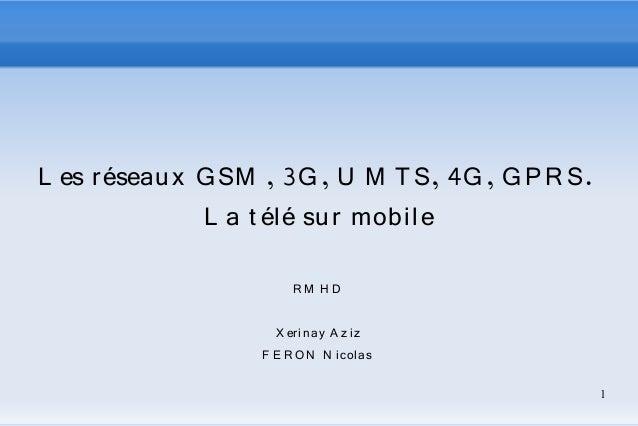 1  L es réseau x GSM , 3G, U M TS, 4G, GPR S.  L a t élé su r mobi le  RM H D  X erin ay A z i z  F E RON N i colas