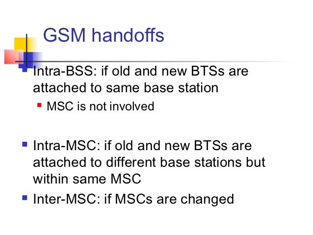 GSM handoffs   Intra-BSS: if old and new BTSs are    attached to same base station       MSC is not involved   Intra-MS...