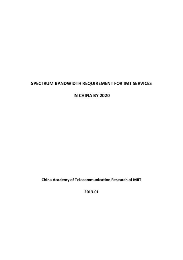 SPECTRUM BANDWIDTH REQUIREMENT FOR IMT SERVICESIN CHINA BY 2020China Academy of Telecommunication Research of MIIT2013.01