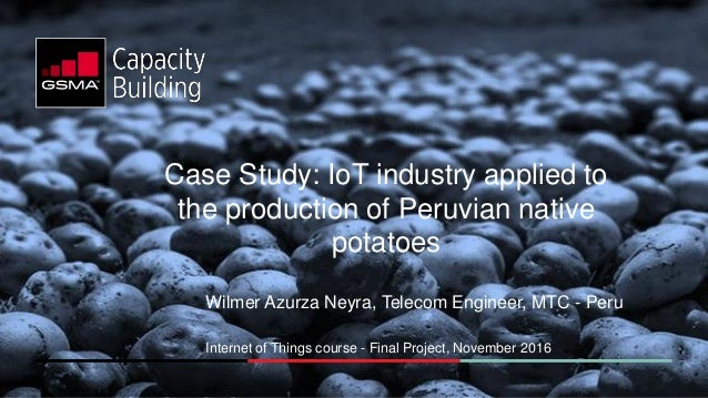 Case Study: IoT industry applied to the production of Peruvian native potatoes Wilmer Azurza Neyra, Telecom Engineer, MTC ...