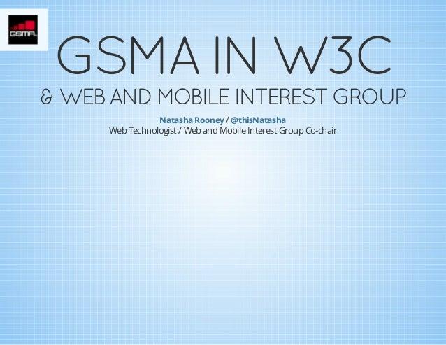 GSMAINW3C  &WEBANDMOBILEINTERESTGROUP Natasha Rooney / @thisNatasha Web Technologist / Web and Mobile Interest Grou...