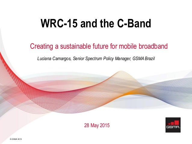 © GSMA 2015 WRC-15 and the C-Band Creating a sustainable future for mobile broadband Luciana Camargos, Senior Spectrum Pol...