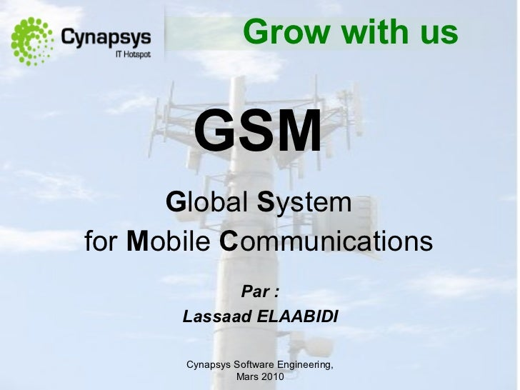 GSM   G lobal  S yste m   for   M obile  C ommunications   Cynapsys Software Engineering,  Mars  2010 Par  : Lassaad ELAAB...