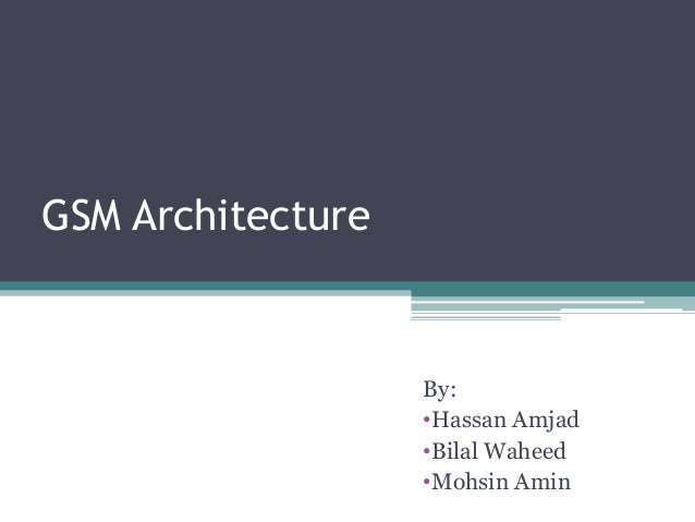 GSM Architecture                   By:                   •Hassan Amjad                   •Bilal Waheed                   •...