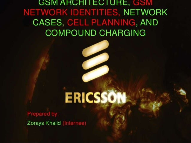 GSM ARCHITECTURE, GSM  NETWORK IDENTITIES, NETWORK  CASES, CELL PLANNING, AND  COMPOUND CHARGING  Prepared by:  Zorays Kha...