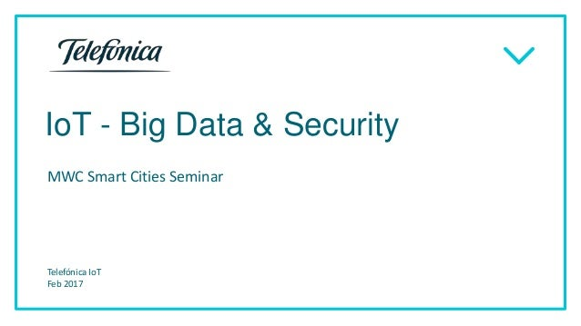 IoT - Big Data & Security MWC Smart Cities Seminar Telefónica IoT Feb 2017