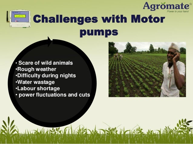 Challenges with Motor pumps • Scare of wild animals  •Rough weather •Difficulty during nights •Water wastage •Labour short...